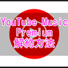 YouTubeMusicPremiumの解約(解約予約)のやり方