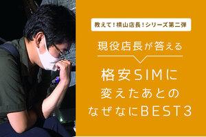 【教えて!横山店長!シリーズ第二弾】現役店長が答える 格安SIMに変えたあとのなぜなにBEST3