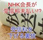 NHK会長がまさかの受信料未払い!?受信料を下げる裏技も紹介します!