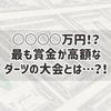 ○○○○万円!?最も賞金が高額なダーツの大会とは…?!