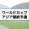 【W杯アジア最終予選】日程・結果|サッカー日本代表の2018ロシアワールドカップ出場を予想