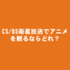 スカパー・ひかりTV・J:COMなどのCS/BS衛星放送アニメ有料チャンネルおすすめ視聴サービス比較