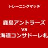 【鹿島】トレーニングマッチ 鹿島アントラーズ vs 北海道コンサドーレ札幌