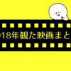 【2019.1.21追記あり】2018年観た映画まとめ!