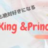 【絶対に】ステイホームで沼にはまった私がKing & Princeの魅力を語る【好きになる】