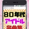 80年代アイドルソング 名曲集 懐メロ 昭和 無料アプリ