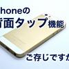 iPhoneの背面タップ機能、ご存じですか?