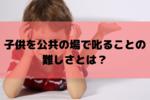 子供が悪いことをしたら叱るのはかわいそう?公共の場で怒ることの難しさとは?