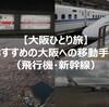 【大阪ひとり旅】おすすめの大阪への移動手段(飛行機・新幹線)