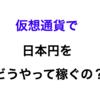 仮想通貨で日本円をどういう仕組みで稼ぐのか!?