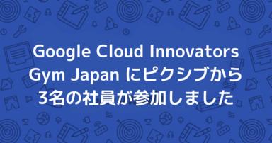 Google Cloud Innovators Gym Japan にピクシブから3名の社員が参加しました