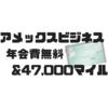 アメックスビジネス入会キャンペーン年会費無料&47,000マイル【2018年最新版】