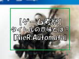 『NieR/DOD #3』【考察】NieR;Automata、タイトルの意味とは?【ネタバレ注意】