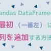 pandasでDataFrameの最初(一番左)に列を追加・挿入する方法