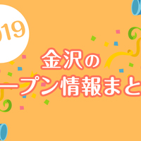 金沢近隣の開店・新店情報まとめ(日付順)2019