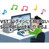 VSTにも負けないSoundFontをご紹介するよ