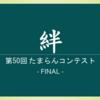 第50回 たまらんコンテスト 『絆』