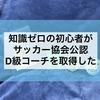 【日本サッカー協会公認D級コーチを取得した!】知識ゼロの初心者が2日で日本サッカー協会の講習に参加して公認D級コーチを取得!