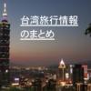(随時更新)台湾旅行情報のまとめ(基本情報・交通・ホテル・グルメなど)