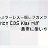 【おすすめミラーレス一眼レフカメラ】Canon EOS Kiss Mが最高に使いやすい