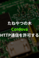 【Cordova】net::ERR_CLEARTEXT_NOT_PERMITTEDの解決方法について