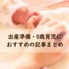出産準備・0歳育児におすすめの記事まとめ