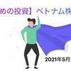 【攻めの投資】2021年5月第1週【ベトナム株投資】
