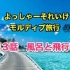よっしゃーそれいけモルディブ旅行 第3話 風呂と飛行機