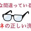 みんな間違っている!?自称元レンズのプロが正しいメガネの洗い方を伝授します