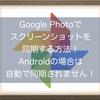 Google Photo(グーグルフォト)でスクリーンショットを同期する方法!Androidの場合は自動で同期されません!