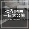 【セキュリティエンジニア】社内SEの一日大公開【ホワイト企業】