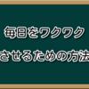 【009】毎日をワクワクさせるための方法