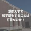 京都大学で転学部をすることは可能なのか? 実際にやってみました