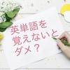 【質問】やっぱり英単語を覚えないとダメですか?→覚えるより慣れよう!