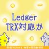 ハードウェアウォレットのLedger、Tron(TRX)のサポートを検討中