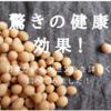 驚きの健康効果!日本が誇る大豆文化を詳しく調べてみました
