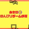 【YouTubeチャンネル開設】あきののんびりゲーム部屋作りました♪まだテスト段階ですが(^^;
