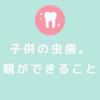 子供の虫歯。親がやれること。
