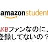 AKBのファンの大学生なのに、お得すぎるamazon student登録してないってマジ?
