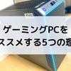 【メインPCの買い替えに推奨】ゲーミングPCをオススメする5つの理由