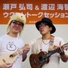 瀬戸弘司&渡辺海智 ウクレレトークセッション レポート ※詳細は後日
