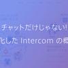 チャットだけじゃない! 進化した Intercom の概要
