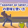 1分で覚える「sooner or later」の意味と使い方