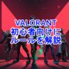【VALORANT】ゲームのルールがわからない人のために簡単に解説!