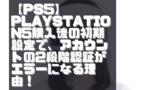 【PS5】PlayStation5購入後の初期設定で、アカウントの2段階認証がエラーになる理由!【CE-113511-2】【WS-117224-7】