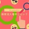雑記ブログで「検索流入」を増やすならやってみてもいいこと4つ!