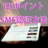 ポイントサイト『i2iポイント』でSMS認証する方法・流れ