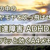 【ADHD】頭の中のモヤモヤを吹っ飛ばせ!発達障害にズバッと効くA4メモ!