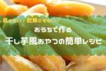 【まるで干し芋】作り方は超簡単!おうちでできる干し芋風おやつレシピ