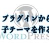 【WordPress】プラグインを使った「子テーマ」の作り方